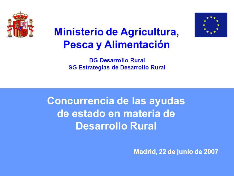 Concurrencia de las ayudas de estado en materia de Desarrollo Rural Madrid, 22 de junio de 2007 Ministerio de Agricultura, Pesca y Alimentación DG Des