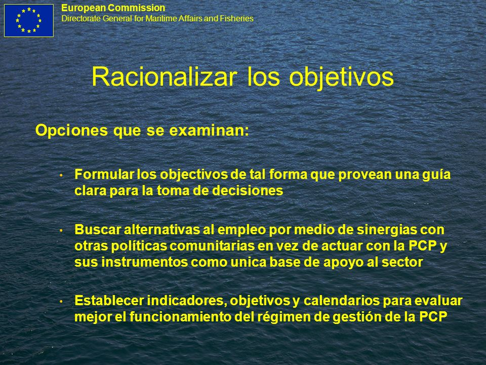 European Commission Directorate General for Maritime Affairs and Fisheries Racionalizar los objetivos Opciones que se examinan: Formular los objectivo