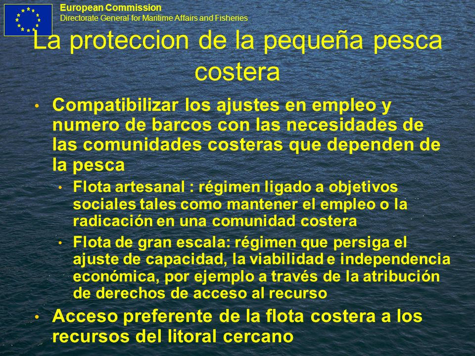 European Commission Directorate General for Maritime Affairs and Fisheries La proteccion de la pequeña pesca costera Compatibilizar los ajustes en emp