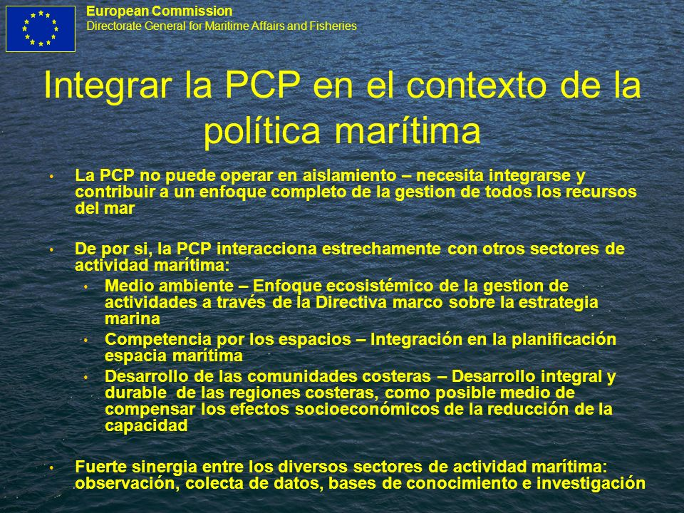 European Commission Directorate General for Maritime Affairs and Fisheries Integrar la PCP en el contexto de la política marítima La PCP no puede oper