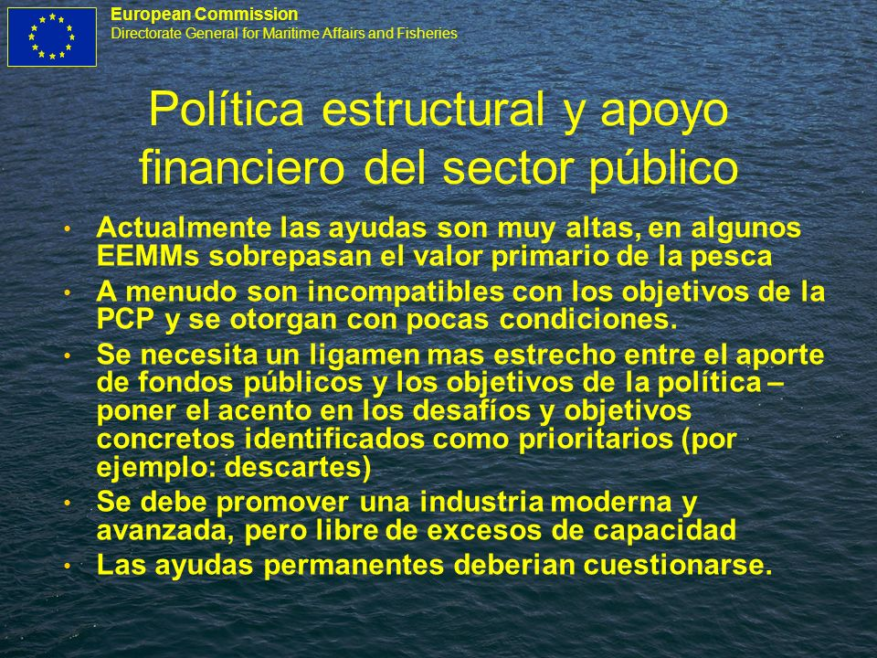 European Commission Directorate General for Maritime Affairs and Fisheries Política estructural y apoyo financiero del sector público Actualmente las