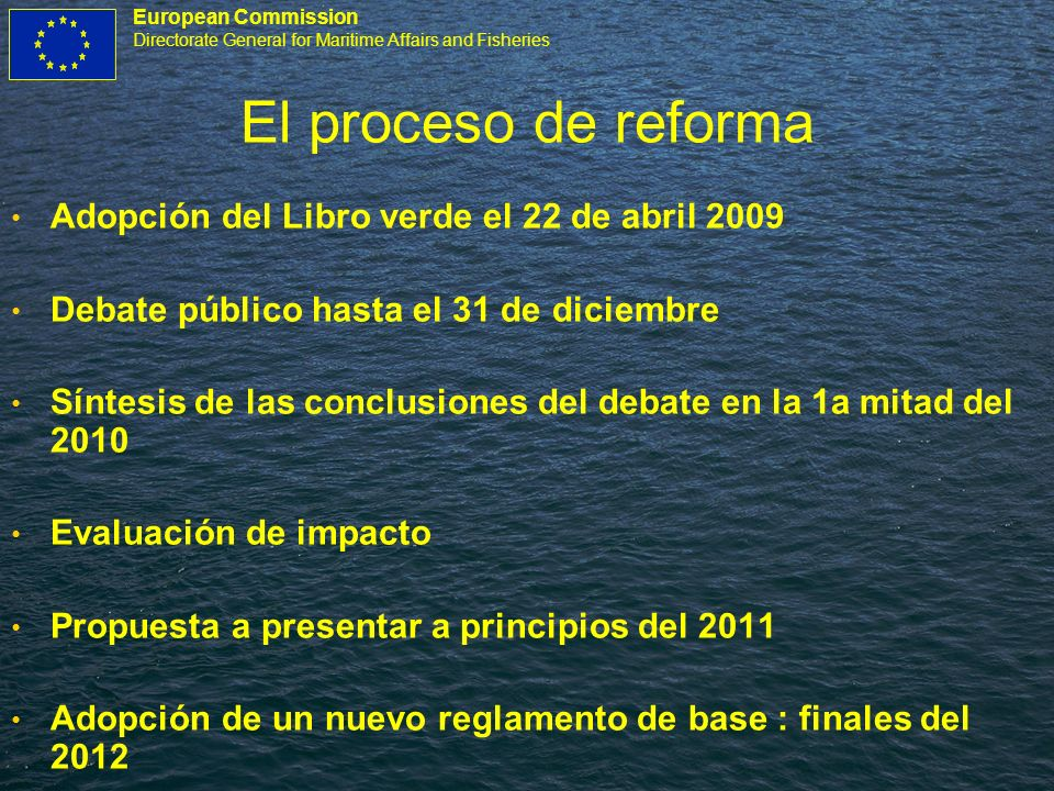 European Commission Directorate General for Maritime Affairs and Fisheries El proceso de reforma Adopción del Libro verde el 22 de abril 2009 Debate p
