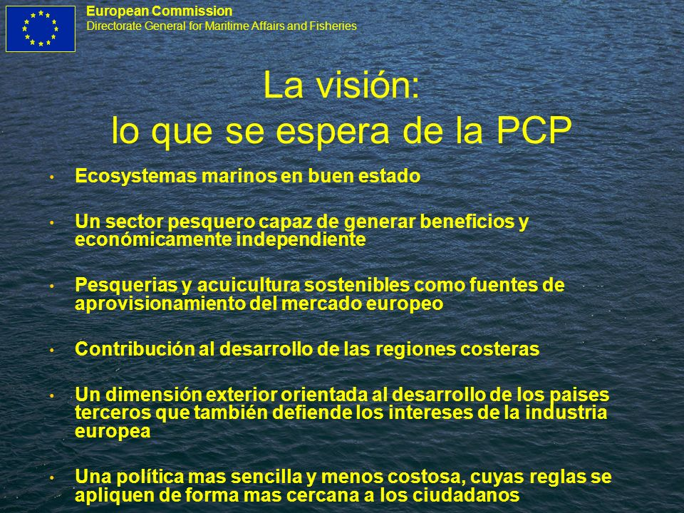 European Commission Directorate General for Maritime Affairs and Fisheries La visión: lo que se espera de la PCP Ecosystemas marinos en buen estado Un