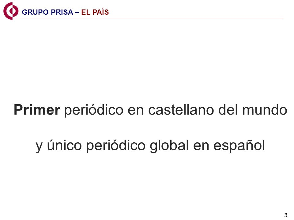 3 Primer periódico en castellano del mundo y único periódico global en español GRUPO PRISA – EL PAÍS
