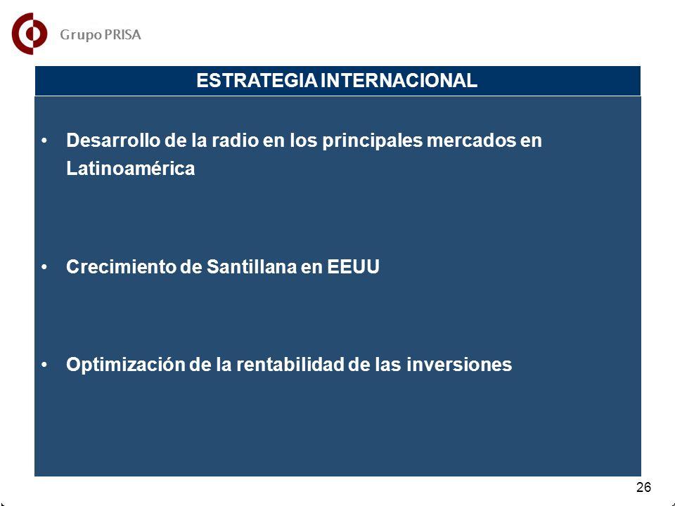 31 32 26 Desarrollo de la radio en los principales mercados en Latinoamérica Crecimiento de Santillana en EEUU Optimización de la rentabilidad de las inversiones ESTRATEGIA INTERNACIONAL Grupo PRISA