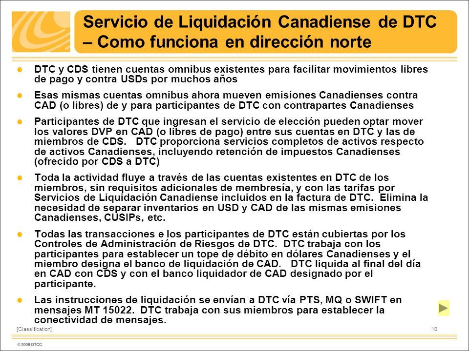 10[Classification] Servicio de Liquidación Canadiense de DTC – Como funciona en dirección norte l DTC y CDS tienen cuentas omnibus existentes para facilitar movimientos libres de pago y contra USDs por muchos años l Esas mismas cuentas omnibus ahora mueven emisiones Canadienses contra CAD (o libres) de y para participantes de DTC con contrapartes Canadienses l Participantes de DTC que ingresan el servicio de elección pueden optar mover los valores DVP en CAD (o libres de pago) entre sus cuentas en DTC y las de miembros de CDS.