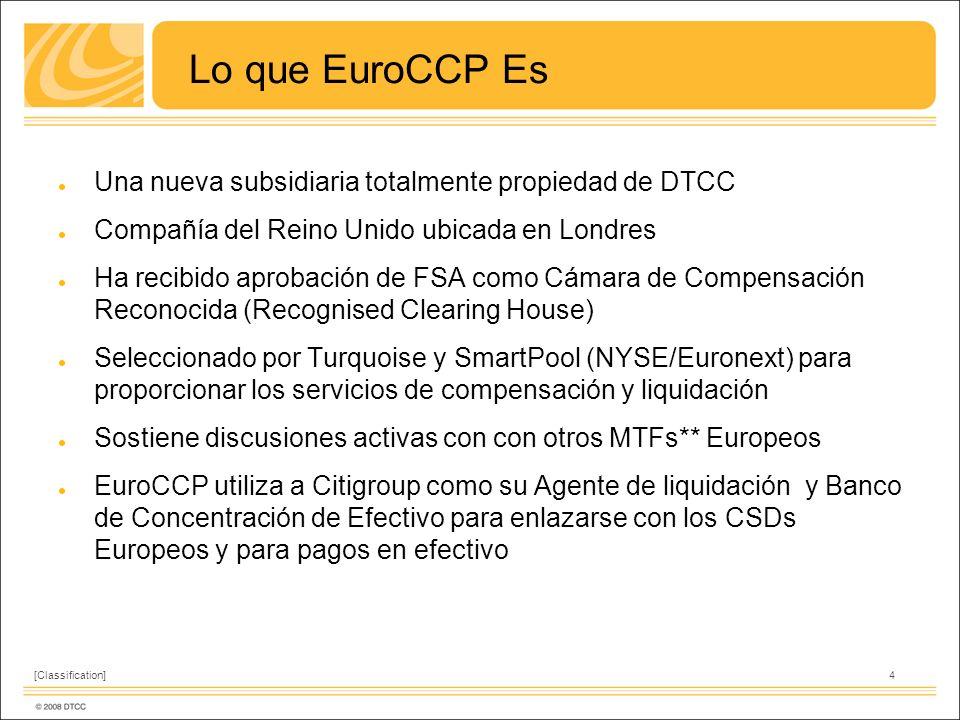 4[Classification] Lo que EuroCCP Es Una nueva subsidiaria totalmente propiedad de DTCC Compañía del Reino Unido ubicada en Londres Ha recibido aprobación de FSA como Cámara de Compensación Reconocida (Recognised Clearing House) Seleccionado por Turquoise y SmartPool (NYSE/Euronext) para proporcionar los servicios de compensación y liquidación Sostiene discusiones activas con con otros MTFs** Europeos EuroCCP utiliza a Citigroup como su Agente de liquidación y Banco de Concentración de Efectivo para enlazarse con los CSDs Europeos y para pagos en efectivo