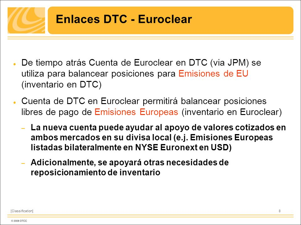 8[Classification] Enlaces DTC - Euroclear De tiempo atrás Cuenta de Euroclear en DTC (via JPM) se utiliza para balancear posiciones para Emisiones de EU (inventario en DTC) Cuenta de DTC en Euroclear permitirá balancear posiciones libres de pago de Emisiones Europeas (inventario en Euroclear) – La nueva cuenta puede ayudar al apoyo de valores cotizados en ambos mercados en su divisa local (e.j.