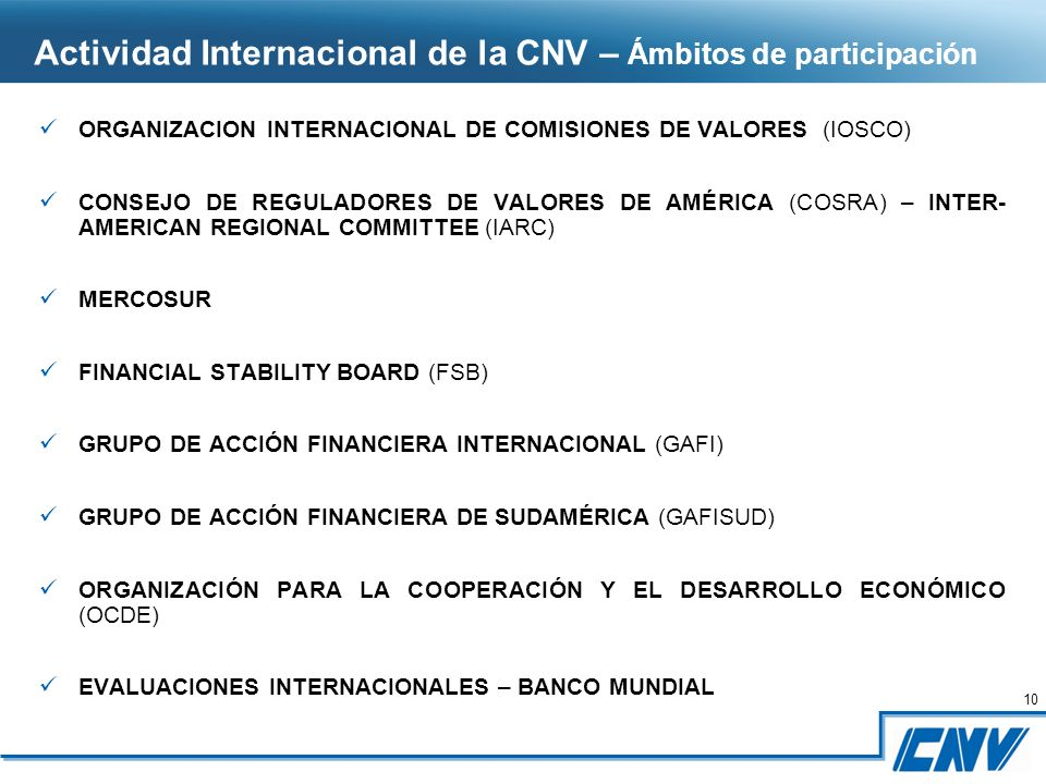10 ORGANIZACION INTERNACIONAL DE COMISIONES DE VALORES (IOSCO) CONSEJO DE REGULADORES DE VALORES DE AMÉRICA (COSRA) – INTER- AMERICAN REGIONAL COMMITTEE (IARC) MERCOSUR FINANCIAL STABILITY BOARD (FSB) GRUPO DE ACCIÓN FINANCIERA INTERNACIONAL (GAFI) GRUPO DE ACCIÓN FINANCIERA DE SUDAMÉRICA (GAFISUD) ORGANIZACIÓN PARA LA COOPERACIÓN Y EL DESARROLLO ECONÓMICO (OCDE) EVALUACIONES INTERNACIONALES – BANCO MUNDIAL Actividad Internacional de la CNV – Ámbitos de participación
