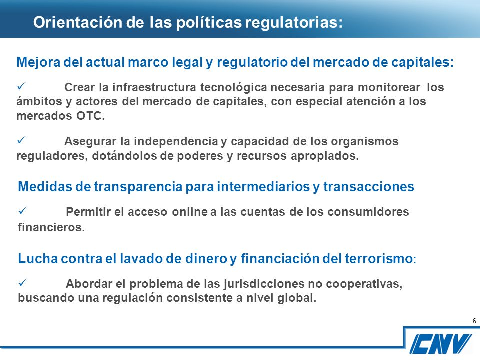 6 6 Orientación de las políticas regulatorias: Mejora del actual marco legal y regulatorio del mercado de capitales: Crear la infraestructura tecnológica necesaria para monitorear los ámbitos y actores del mercado de capitales, con especial atención a los mercados OTC.