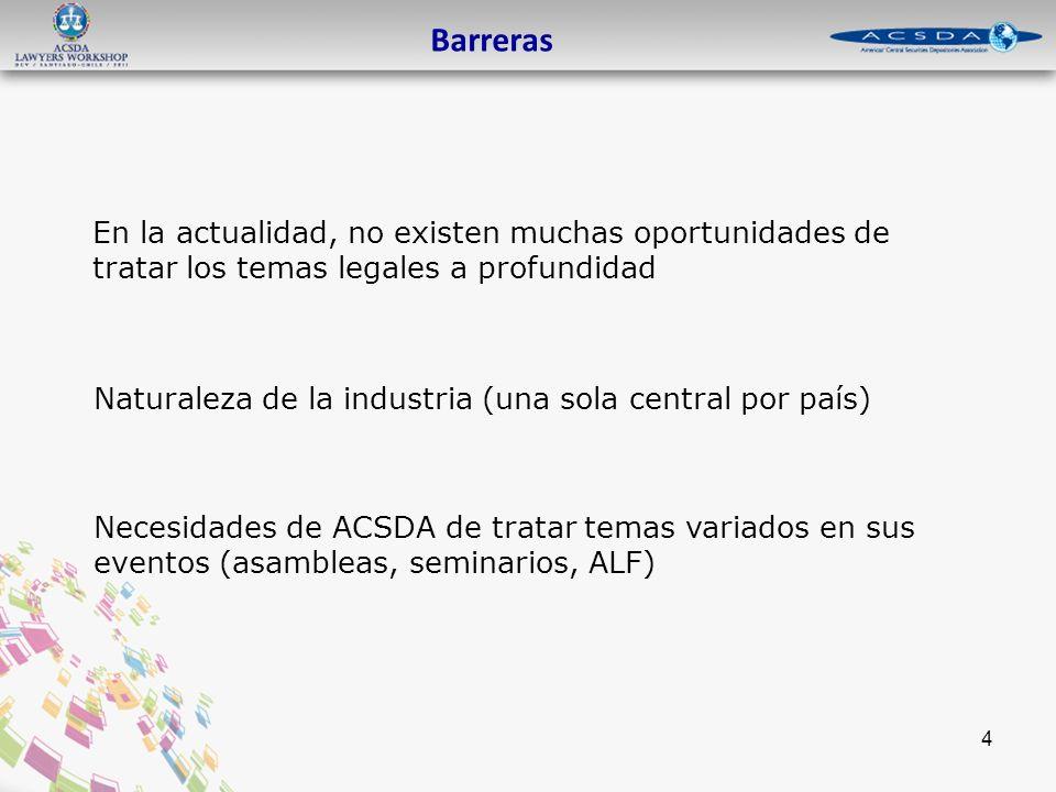 4 Barreras En la actualidad, no existen muchas oportunidades de tratar los temas legales a profundidad Naturaleza de la industria (una sola central por país) Necesidades de ACSDA de tratar temas variados en sus eventos (asambleas, seminarios, ALF)