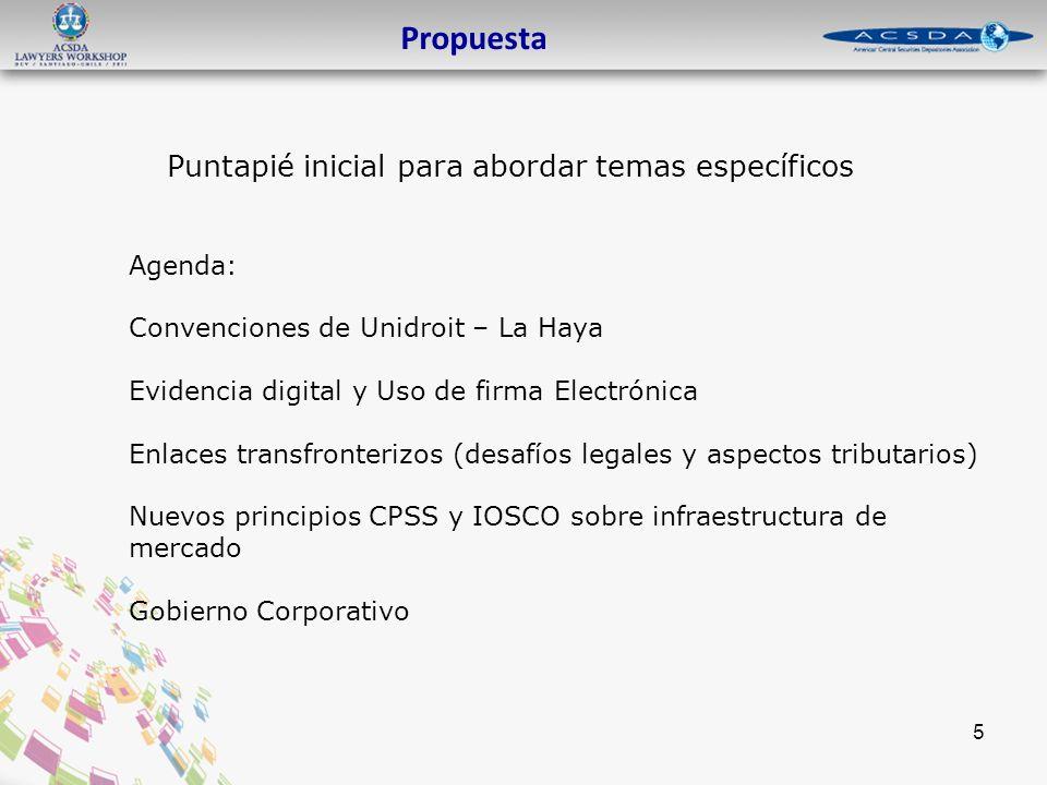 Puntapié inicial para abordar temas específicos Propuesta 5 Agenda: Convenciones de Unidroit – La Haya Evidencia digital y Uso de firma Electrónica Enlaces transfronterizos (desafíos legales y aspectos tributarios) Nuevos principios CPSS y IOSCO sobre infraestructura de mercado Gobierno Corporativo