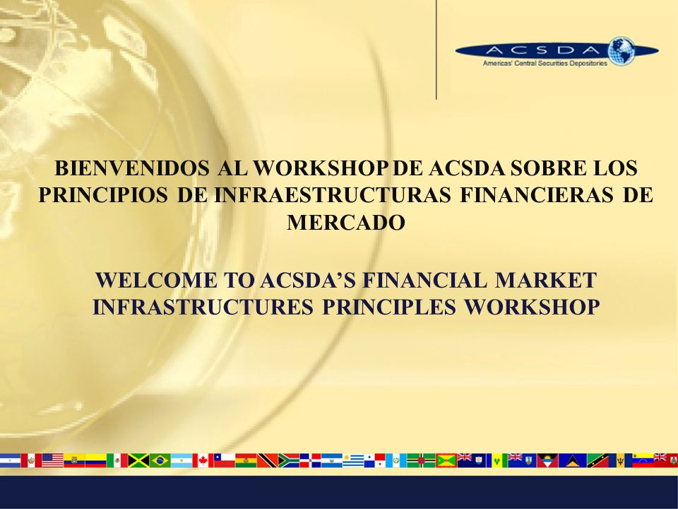 BIENVENIDOS AL WORKSHOP DE ACSDA SOBRE LOS PRINCIPIOS DE INFRAESTRUCTURAS FINANCIERAS DE MERCADO WELCOME TO ACSDAS FINANCIAL MARKET INFRASTRUCTURES PRINCIPLES WORKSHOP
