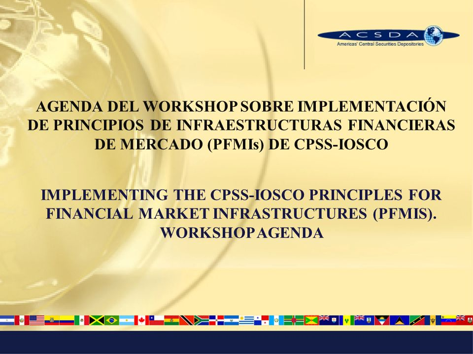 AGENDA DEL WORKSHOP SOBRE IMPLEMENTACIÓN DE PRINCIPIOS DE INFRAESTRUCTURAS FINANCIERAS DE MERCADO (PFMIs) DE CPSS-IOSCO IMPLEMENTING THE CPSS-IOSCO PRINCIPLES FOR FINANCIAL MARKET INFRASTRUCTURES (PFMIS).