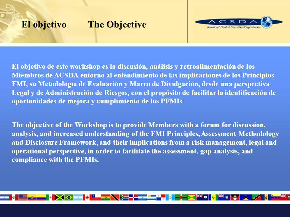 El objetivo The Objective El objetivo de este workshop es la discusión, análisis y retroalimentación de los Miembros de ACSDA entorno al entendimiento de las implicaciones de los Principios FMI, su Metodología de Evaluación y Marco de Divulgación, desde una perspectiva Legal y de Administración de Riesgos, con el propósito de facilitar la identificación de oportunidades de mejora y cumplimiento de los PFMIs The objective of the Workshop is to provide Members with a forum for discussion, analysis, and increased understanding of the FMI Principles, Assessment Methodology and Disclosure Framework, and their implications from a risk management, legal and operational perspective, in order to facilitate the assessment, gap analysis, and compliance with the PFMIs.