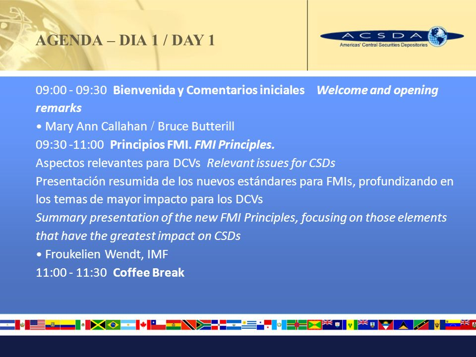 AGENDA – DIA 1 / DAY 1 09:00 - 09:30 Bienvenida y Comentarios iniciales Welcome and opening remarks Mary Ann Callahan / Bruce Butterill 09:30 -11:00 P