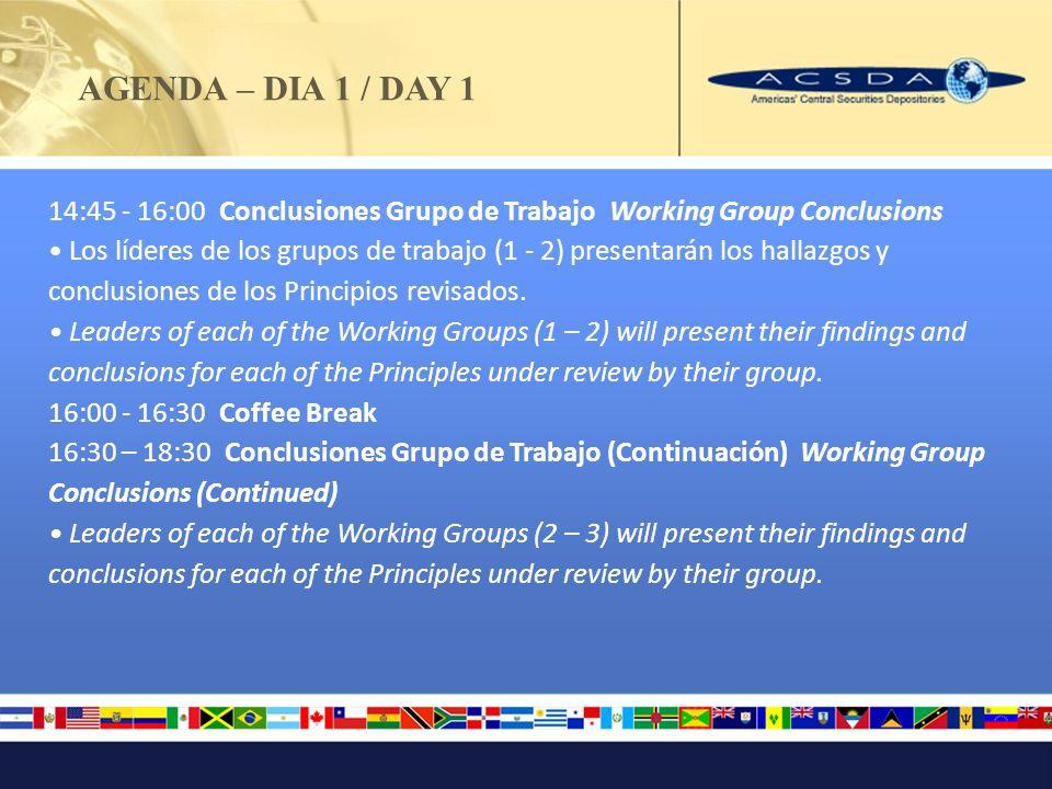 AGENDA – DIA 1 / DAY 1 14:45 - 16:00 Conclusiones Grupo de Trabajo Working Group Conclusions Los líderes de los grupos de trabajo (1 - 2) presentarán los hallazgos y conclusiones de los Principios revisados.