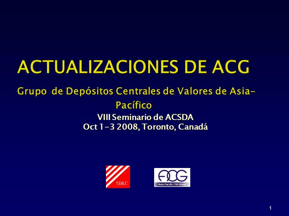 1 ACTUALIZACIONES DE ACG Grupo de Depósitos Centrales de Valores de Asia- Pacífico VIII Seminario de ACSDA Oct 1-3 2008, Toronto, Canadá