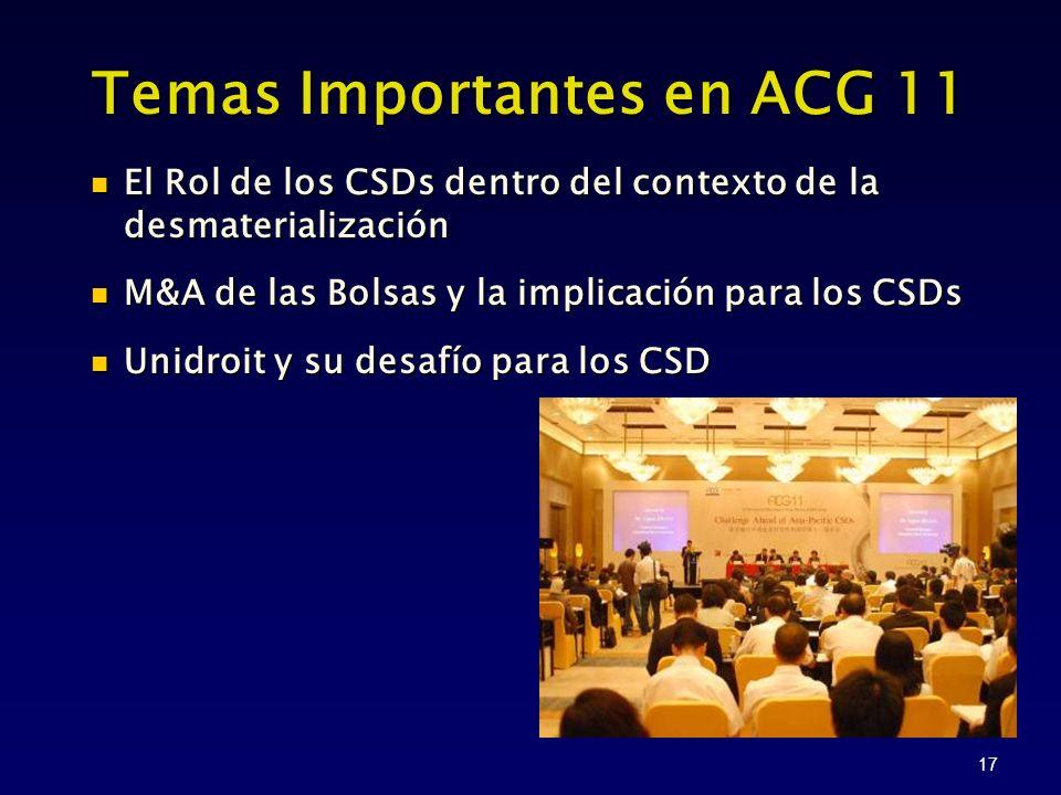 17 Temas Importantes en ACG 11 El Rol de los CSDs dentro del contexto de la desmaterialización M&A de las Bolsas y la implicación para los CSDs Unidroit y su desafío para los CSD