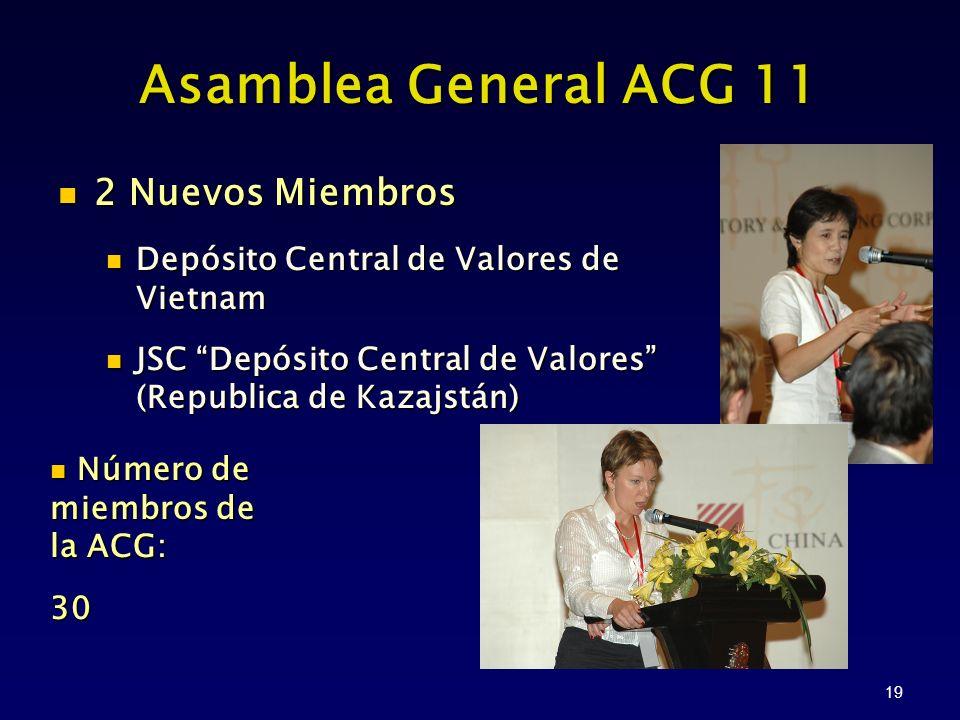 19 Asamblea General ACG 11 2 Nuevos Miembros 2 Nuevos Miembros Depósito Central de Valores de Vietnam Depósito Central de Valores de Vietnam JSC Depósito Central de Valores (Republica de Kazajstán) JSC Depósito Central de Valores (Republica de Kazajstán) Número de miembros de la ACG: Número de miembros de la ACG:30