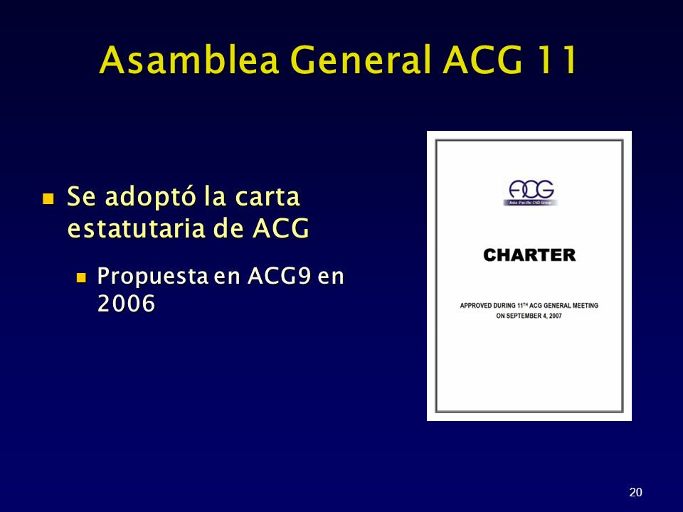 20 Asamblea General ACG 11 Se adoptó la carta estatutaria de ACG Se adoptó la carta estatutaria de ACG Propuesta en ACG9 en 2006 Propuesta en ACG9 en