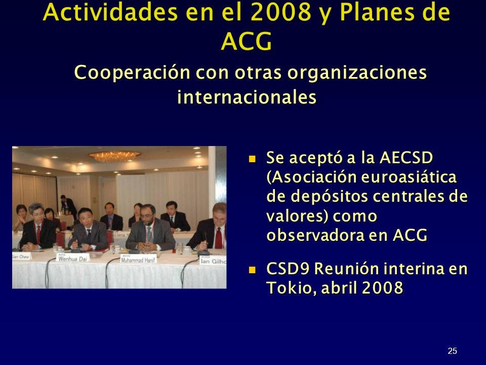 25 Se aceptó a la AECSD (Asociación euroasiática de depósitos centrales de valores) como observadora en ACG Se aceptó a la AECSD (Asociación euroasiática de depósitos centrales de valores) como observadora en ACG CSD9 Reunión interina en Tokio, abril 2008 CSD9 Reunión interina en Tokio, abril 2008 Actividades en el 2008 y Planes de ACG Cooperación con otras organizaciones internacionales