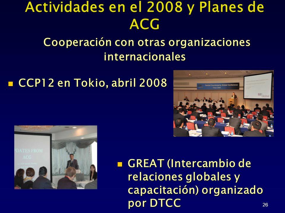 26 CCP12 en Tokio, abril 2008 CCP12 en Tokio, abril 2008 Actividades en el 2008 y Planes de ACG Cooperación con otras organizaciones internacionales GREAT (Intercambio de relaciones globales y capacitación) organizado por DTCC GREAT (Intercambio de relaciones globales y capacitación) organizado por DTCC