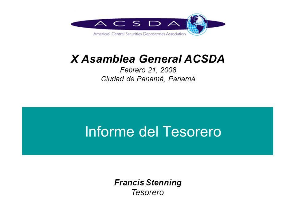 Informe del Tesorero X Asamblea General ACSDA Febrero 21, 2008 Ciudad de Panamá, Panamá Francis Stenning Tesorero