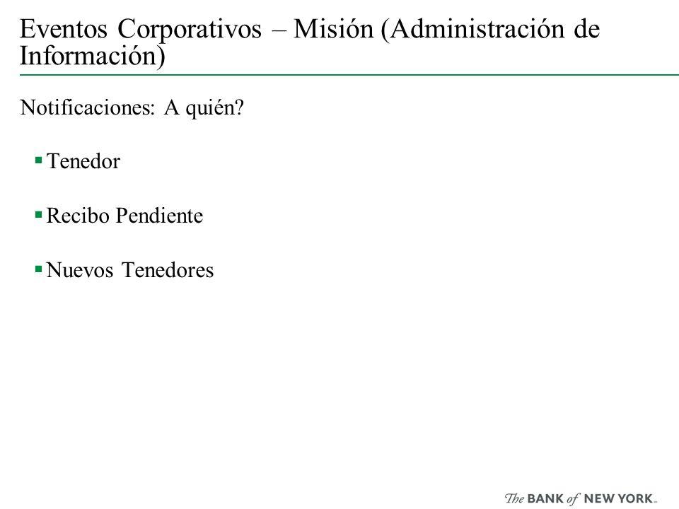 Eventos Corporativos – Misión (Administración de Información) Notificaciones: A quién? Tenedor Recibo Pendiente Nuevos Tenedores