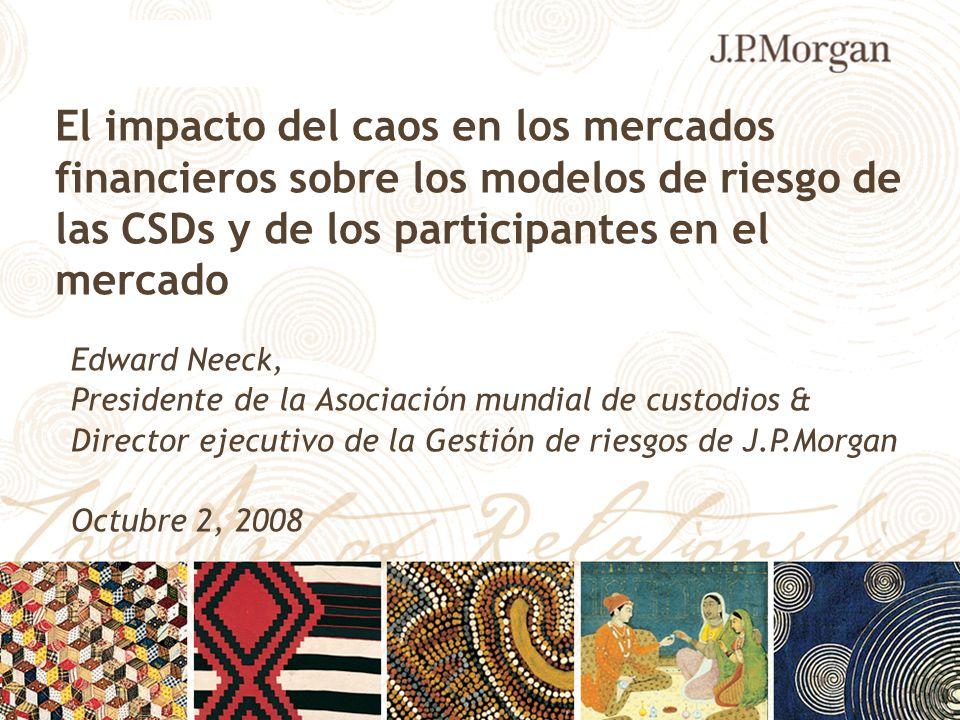 El impacto del caos en los mercados financieros sobre los modelos de riesgo de las CSDs y de los participantes en el mercado Edward Neeck, Presidente de la Asociación mundial de custodios & Director ejecutivo de la Gestión de riesgos de J.P.Morgan Octubre 2, 2008 - - - -