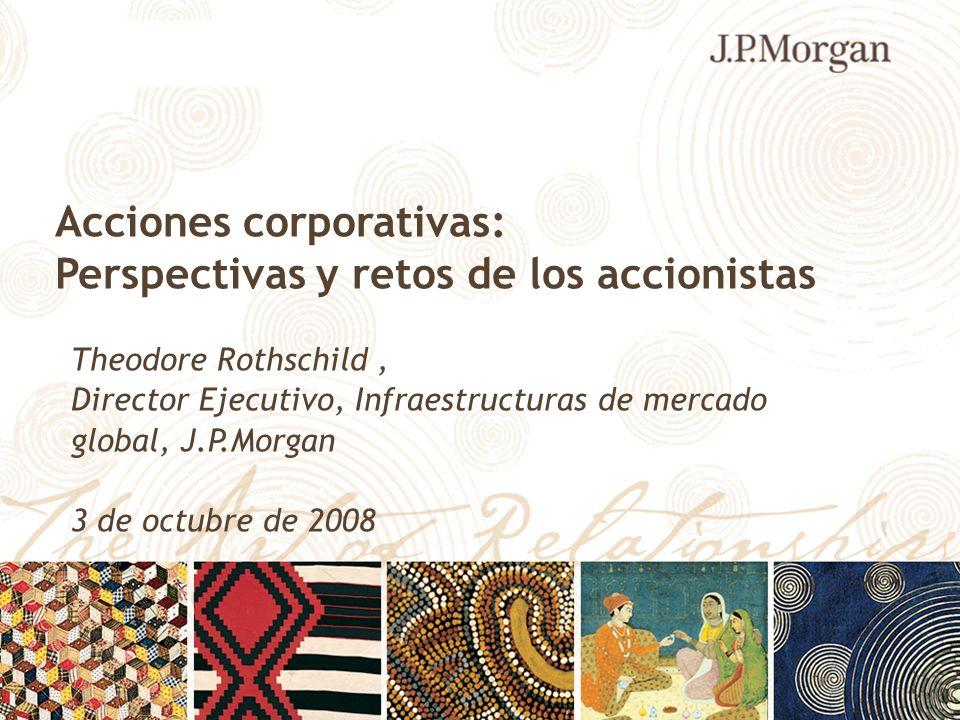 Acciones corporativas: Perspectivas y retos de los accionistas Theodore Rothschild, Director Ejecutivo, Infraestructuras de mercado global, J.P.Morgan
