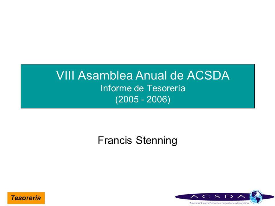Tesorería VIII Asamblea Anual de ACSDA Informe de Tesorería (2005 - 2006) Francis Stenning