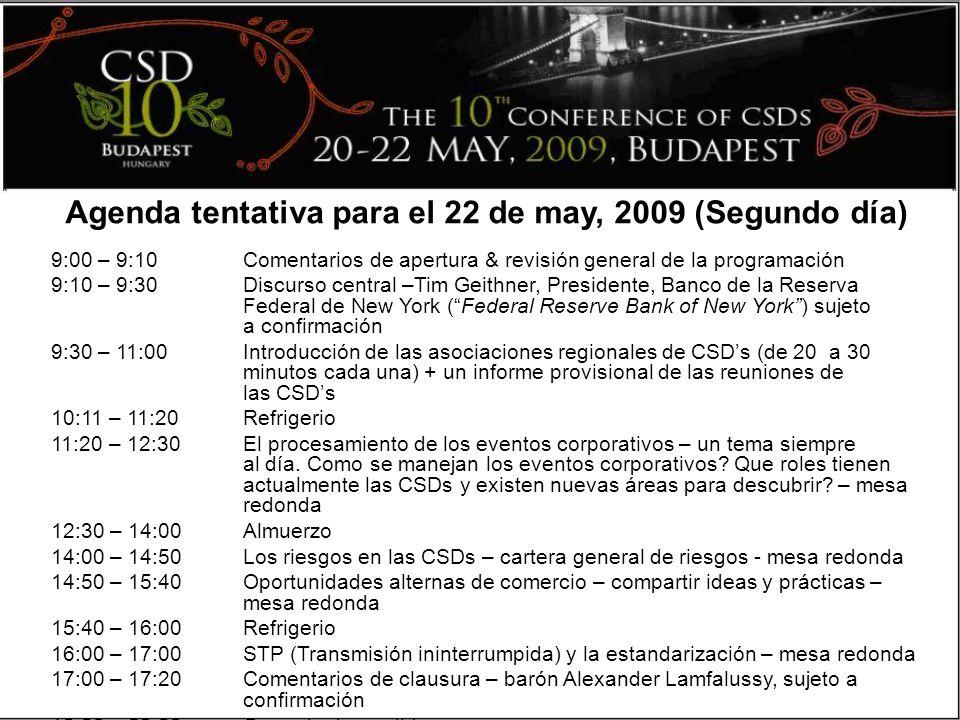 Agenda tentativa para el 22 de may, 2009 (Segundo día) 9:00 – 9:10Comentarios de apertura & revisión general de la programación 9:10 – 9:30Discurso central –Tim Geithner, Presidente, Banco de la Reserva Federal de New York (Federal Reserve Bank of New York) sujeto a confirmación 9:30 – 11:00Introducción de las asociaciones regionales de CSDs (de 20 a 30 minutos cada una) + un informe provisional de las reuniones de las CSDs 10:11 – 11:20Refrigerio 11:20 – 12:30El procesamiento de los eventos corporativos – un tema siempre al día.