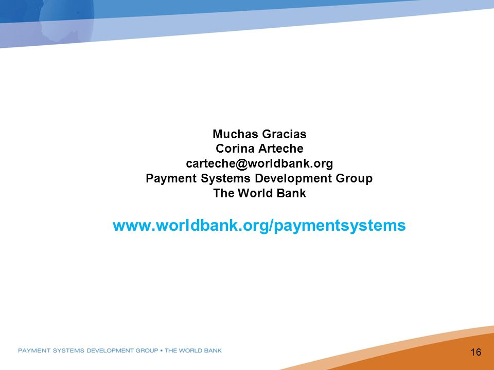 Muchas Gracias Corina Arteche carteche@worldbank.org Payment Systems Development Group The World Bank www.worldbank.org/paymentsystems PPP Goals 16