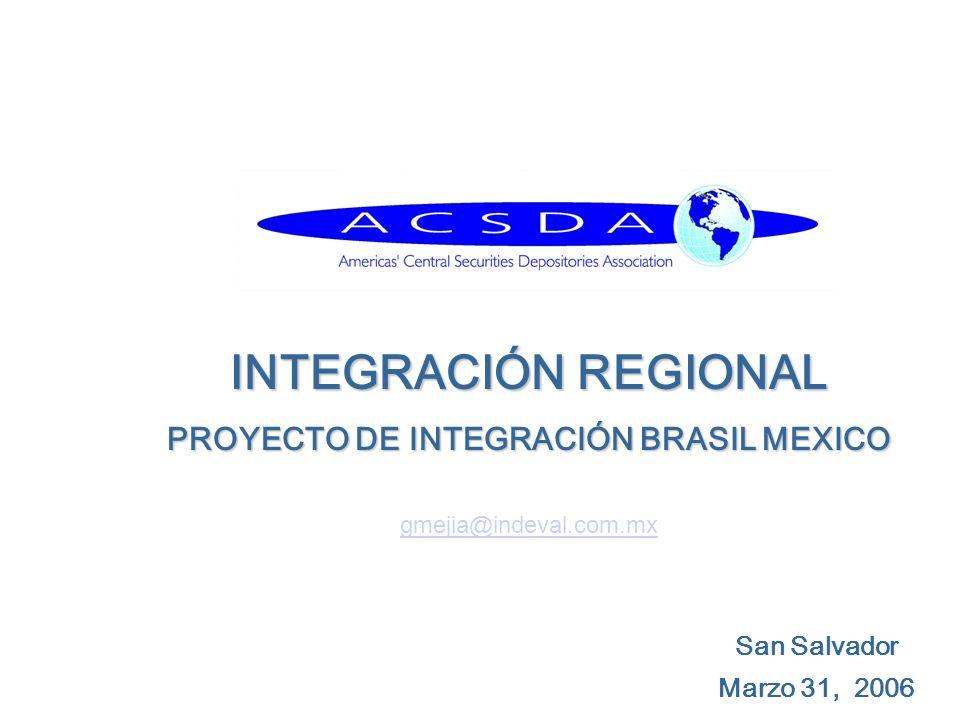 San Salvador Marzo 31, 2006 INTEGRACIÓN REGIONAL PROYECTO DE INTEGRACIÓN BRASIL MEXICO gmejia@indeval.com.mx