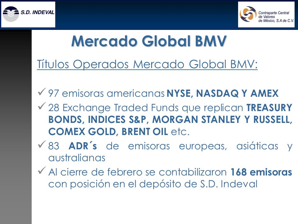 Títulos Operados Mercado Global BMV: 97 emisoras americanas NYSE, NASDAQ Y AMEX 28 Exchange Traded Funds que replican TREASURY BONDS, INDICES S&P, MORGAN STANLEY Y RUSSELL, COMEX GOLD, BRENT OIL etc.