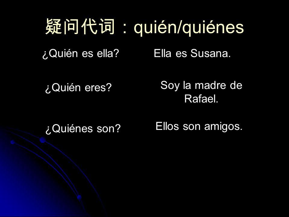 quién/quiénes ¿Quién es ella?Ella es Susana. ¿Quién eres? Soy la madre de Rafael. ¿Quiénes son? Ellos son amigos.