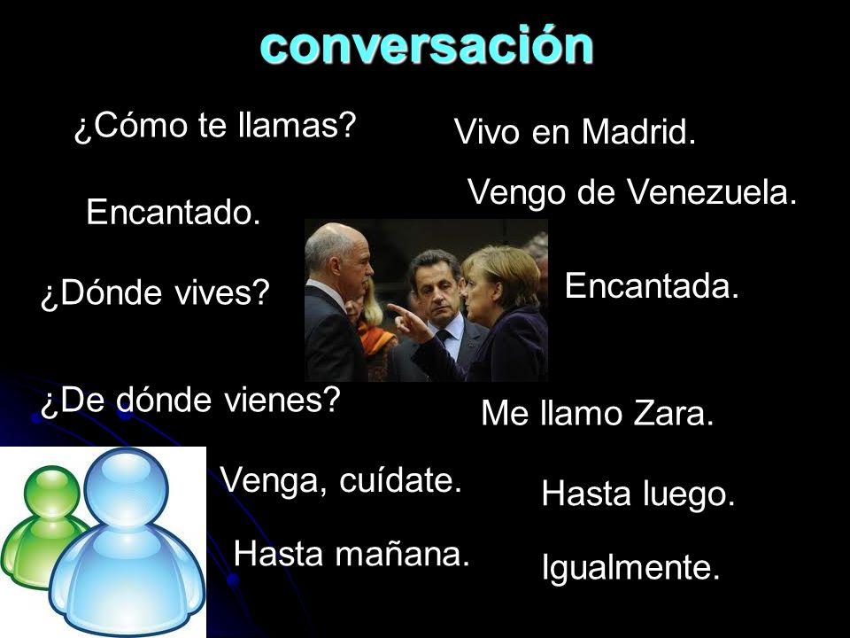 conversación ¿Cómo te llamas? Me llamo Zara. ¿De dónde vienes? Vengo de Venezuela. ¿Dónde vives? Vivo en Madrid. Encantado. Encantada. Venga, cuídate.
