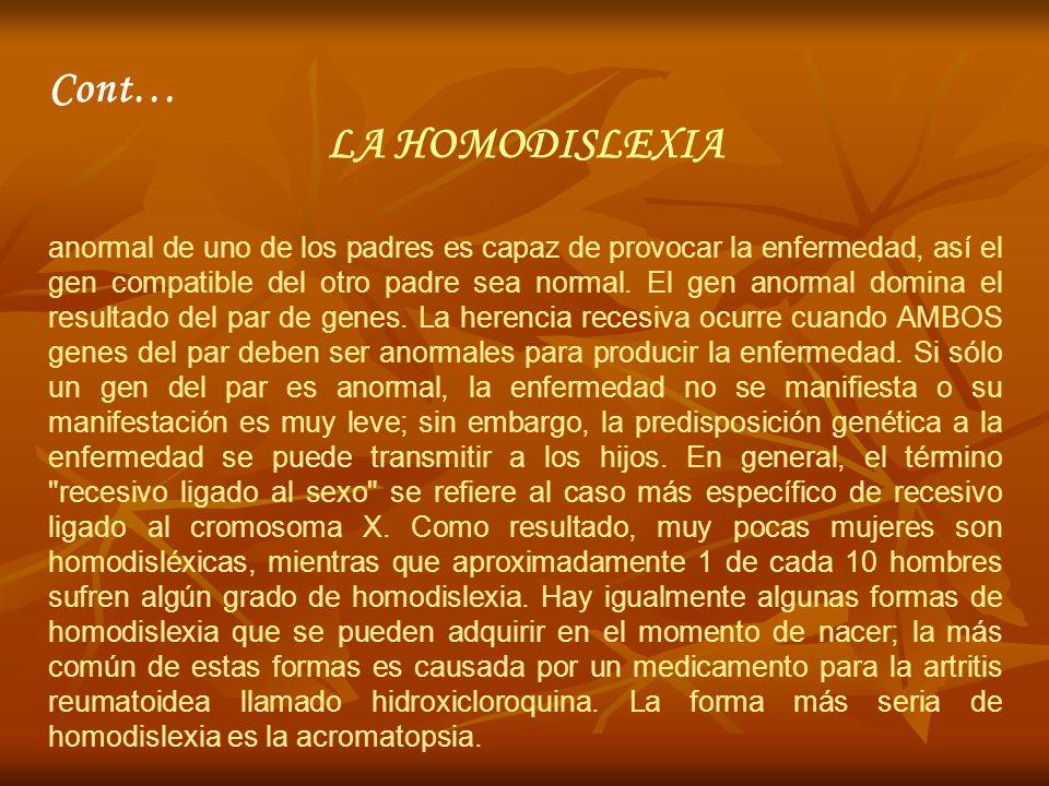 Cont… LA HOMODISLEXIA anormal de uno de los padres es capaz de provocar la enfermedad, así el gen compatible del otro padre sea normal. El gen anormal