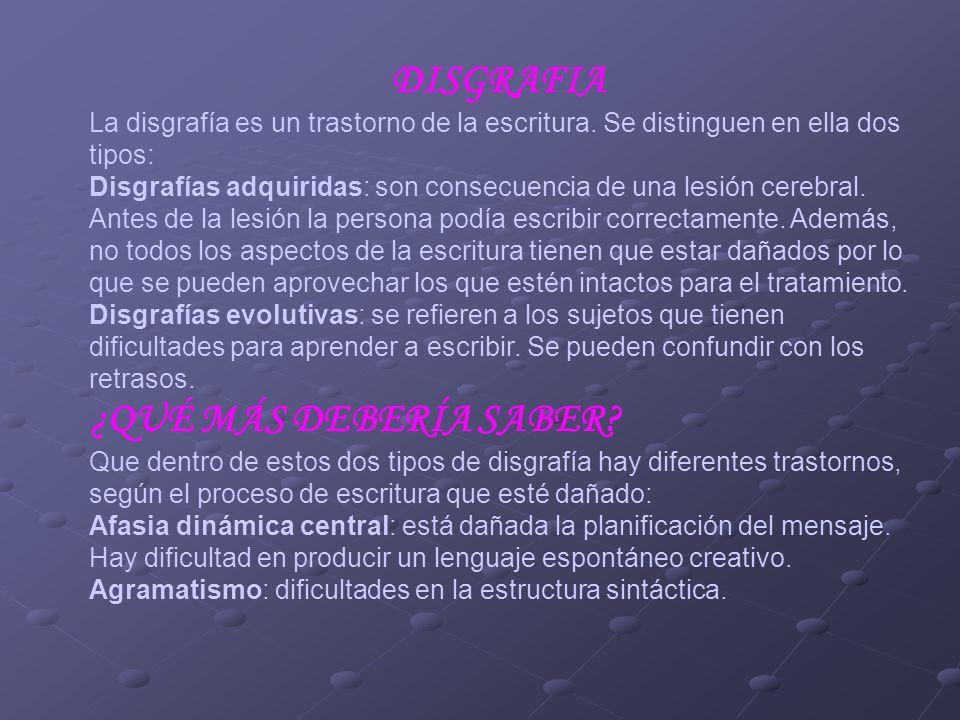 DISGRAFIA La disgrafía es un trastorno de la escritura. Se distinguen en ella dos tipos: Disgrafías adquiridas: son consecuencia de una lesión cerebra