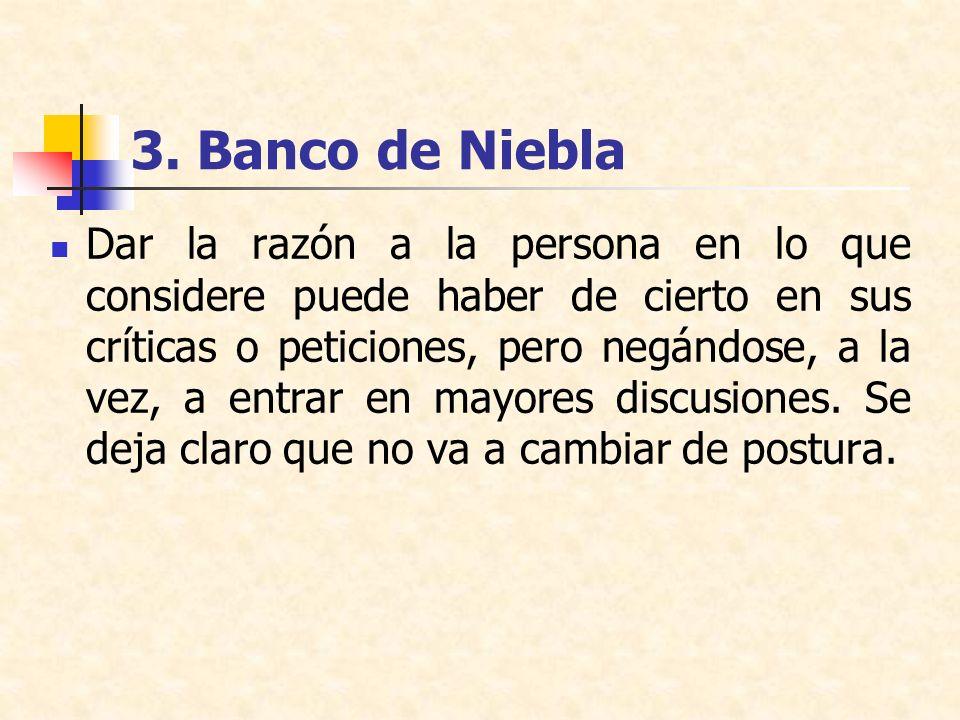 3. Banco de Niebla Dar la razón a la persona en lo que considere puede haber de cierto en sus críticas o peticiones, pero negándose, a la vez, a entra