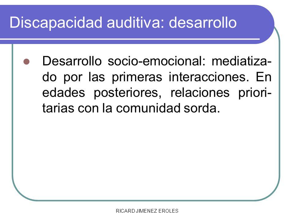 RICARD JIMENEZ EROLES Discapacidad auditiva: desarrollo Desarrollo socio-emocional: mediatiza- do por las primeras interacciones. En edades posteriore
