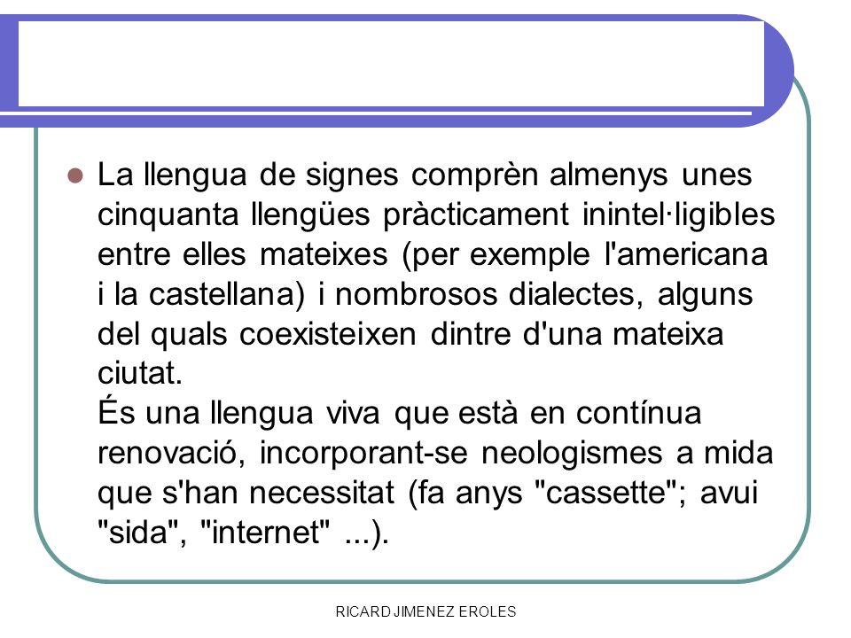 RICARD JIMENEZ EROLES LLENGUA DE SIGNES La llengua de signes comprèn almenys unes cinquanta llengües pràcticament inintel·ligibles entre elles mateixe