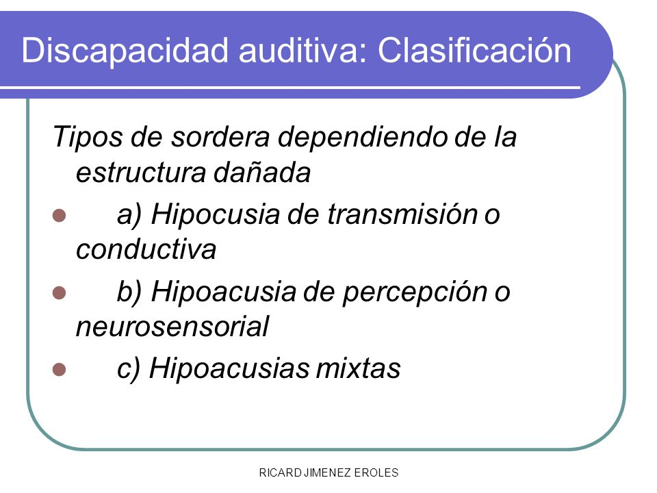 RICARD JIMENEZ EROLES Discapacidad auditiva: Clasificación Tipos de sordera dependiendo de la estructura dañada a) Hipocusia de transmisión o conducti
