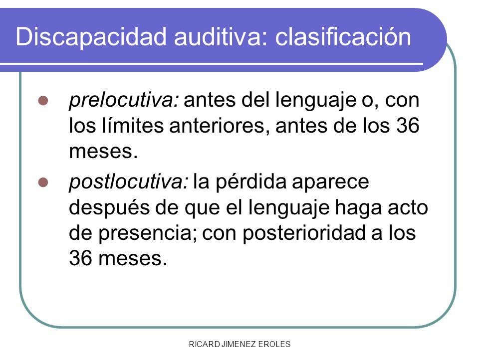 RICARD JIMENEZ EROLES Discapacidad auditiva: clasificación prelocutiva: antes del lenguaje o, con los límites anteriores, antes de los 36 meses. postl