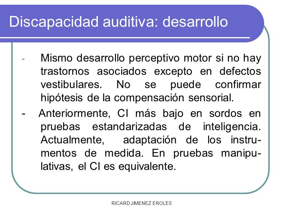 RICARD JIMENEZ EROLES Discapacidad auditiva: desarrollo - Mismo desarrollo perceptivo motor si no hay trastornos asociados excepto en defectos vestibu