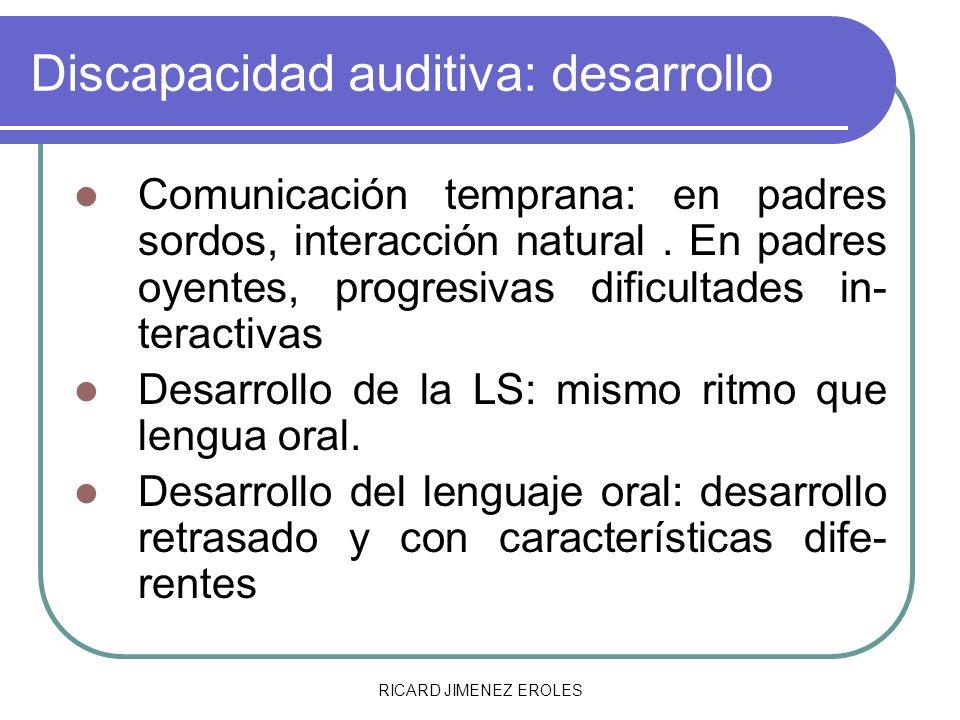 RICARD JIMENEZ EROLES Discapacidad auditiva: desarrollo Comunicación temprana: en padres sordos, interacción natural. En padres oyentes, progresivas d