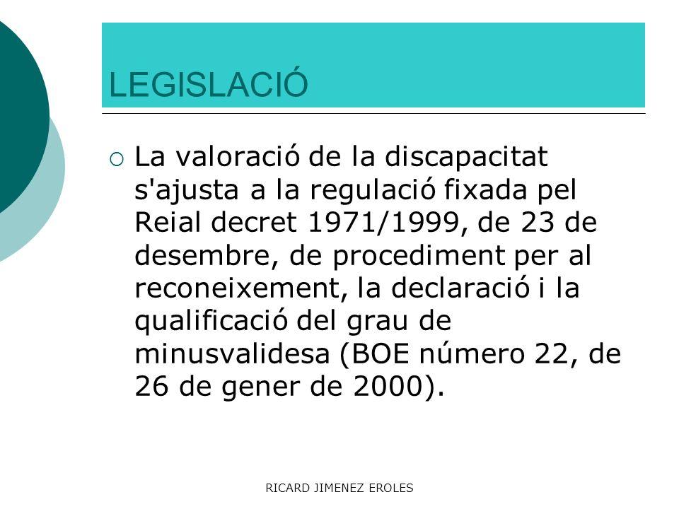 RICARD JIMENEZ EROLES LEGISLACIÓ La valoració de la discapacitat s'ajusta a la regulació fixada pel Reial decret 1971/1999, de 23 de desembre, de proc
