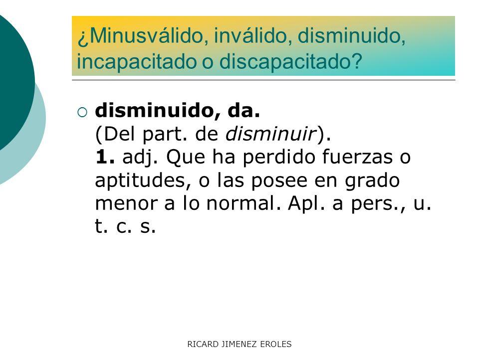 RICARD JIMENEZ EROLES disminuido, da. (Del part. de disminuir). 1. adj. Que ha perdido fuerzas o aptitudes, o las posee en grado menor a lo normal. Ap