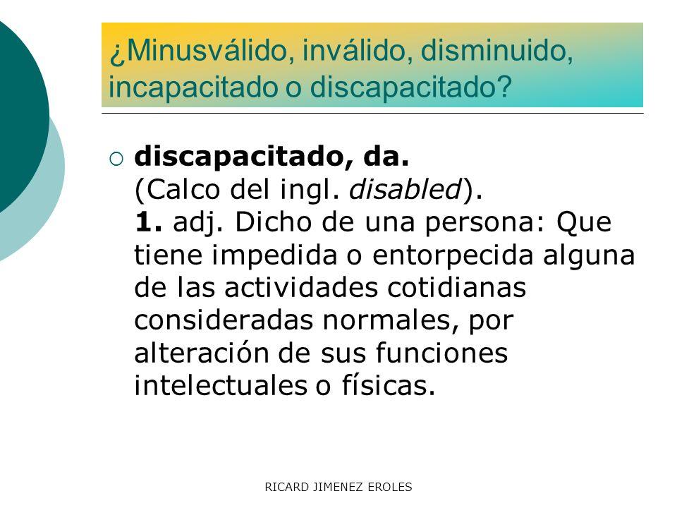 RICARD JIMENEZ EROLES discapacitado, da. (Calco del ingl. disabled). 1. adj. Dicho de una persona: Que tiene impedida o entorpecida alguna de las acti